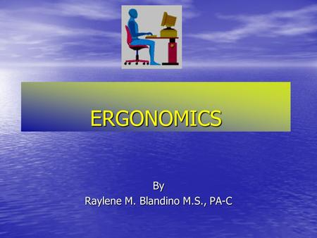 "ERGONOMICS By Raylene M. Blandino M.S., PA-C ERGONOMICS-What is it?  Derived from two Greek words:  ""Nomoi"" meaning natural laws  ""Ergon"" meaning."