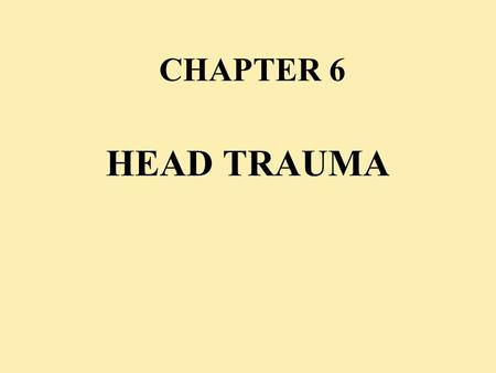 CHAPTER 6 HEAD TRAUMA. OBJECTIVES u A.Understand basic intracranial anatomy & physiology u B.Evaluate a patient with a head injury u C.Perform the necessary.