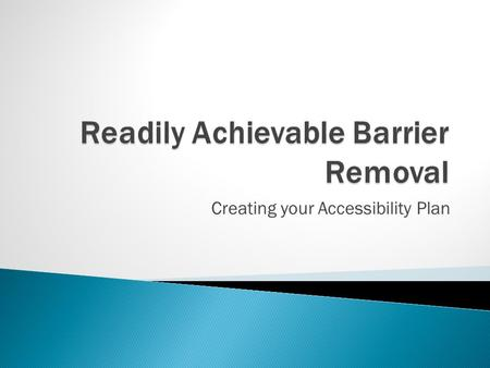 Creating your Accessibility Plan.  Readily Achievable Barrier Removal ◦ Individuals with disabilities may not be denied the full and equal enjoyment.