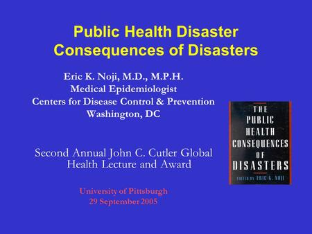 Public Health Disaster Consequences of Disasters Eric K. Noji, M.D., M.P.H. Medical Epidemiologist Centers for Disease Control & Prevention Washington,