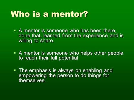 Who is a mentor? Who is a mentor?  A mentor is someone who has been there, done that, learned from the experience and is willing to share.  A mentor.