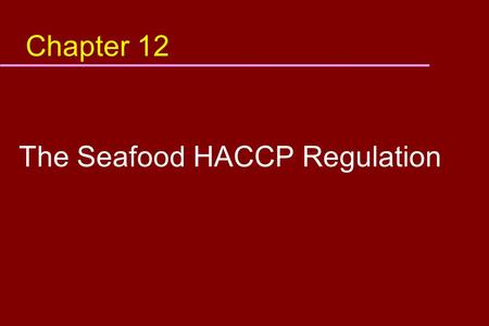 Chapter 12 The Seafood HACCP Regulation. Objective In this module, you will learn: u What are the requirements of the seafood HACCP regulation u How to.