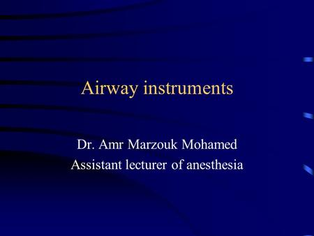 Airway instruments Dr. Amr Marzouk Mohamed Assistant lecturer of anesthesia.