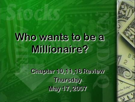 Who wants to be a Millionaire? Chapter 10,11,16 Review Thursday May 17, 2007 Chapter 10,11,16 Review Thursday May 17, 2007.