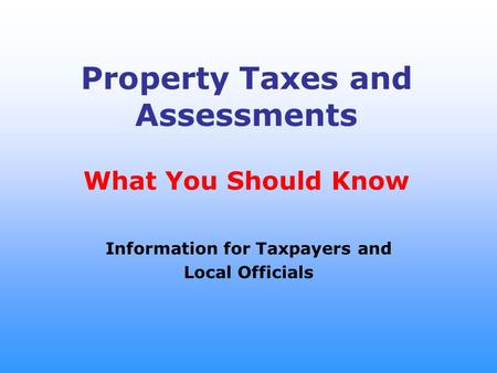Property Taxes and Assessments What You Should Know Information for Taxpayers and Local Officials.