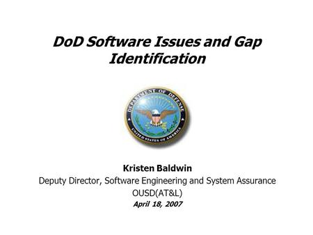 DoD Software Issues and Gap Identification Kristen Baldwin Deputy Director, Software Engineering and System Assurance OUSD(AT&L) April 18, 2007.