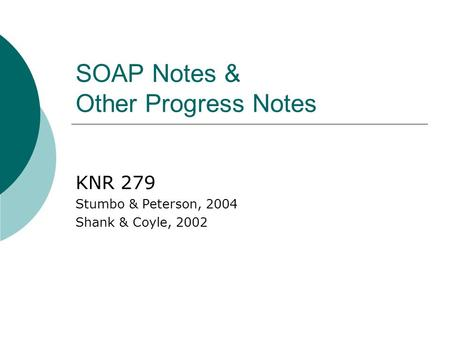 SOAP Notes & Other Progress Notes KNR 279 Stumbo & Peterson, 2004 Shank & Coyle, 2002.