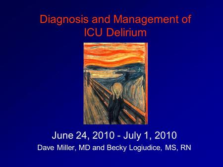 Diagnosis and Management of ICU Delirium June 24, 2010 - July 1, 2010 Dave Miller, MD and Becky Logiudice, MS, RN.