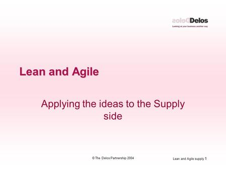 Lean and Agile supply 1 © The Delos Partnership 2004 Lean and Agile Applying the ideas to the Supply side.