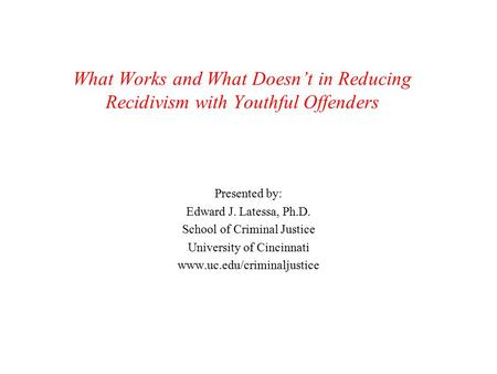 What Works and What Doesn't in Reducing Recidivism with Youthful Offenders Presented by: Edward J. Latessa, Ph.D. School of Criminal Justice University.