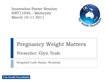 The Health Roundtable Pregnancy Weight Matters Presenter: Glyn Teale Hospital Code Name: Wombat Innovation Poster Session HRT1104b – Maternity March 10-11.