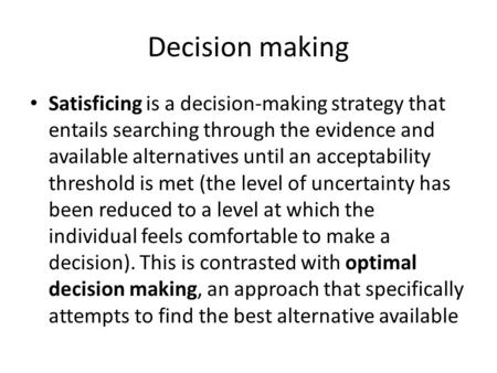 Decision making Satisficing is a decision-making strategy that entails searching through the evidence and available alternatives until an acceptability.