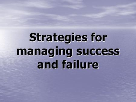 Strategies for managing success and failure
