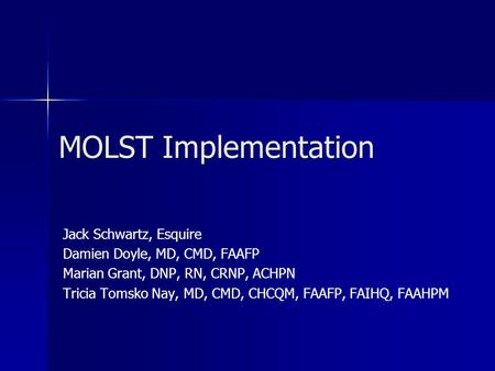 MOLST Implementation Jack Schwartz, Esquire Damien Doyle, MD, CMD, FAAFP Marian Grant, DNP, RN, CRNP, ACHPN Tricia Tomsko Nay, MD, CMD, CHCQM, FAAFP, FAIHQ,