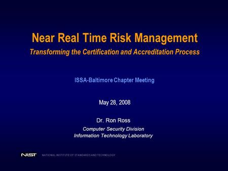 Near Real Time Risk Management Transforming the Certification and Accreditation Process ISSA-Baltimore Chapter Meeting May 28, 2008 Dr. Ron Ross.