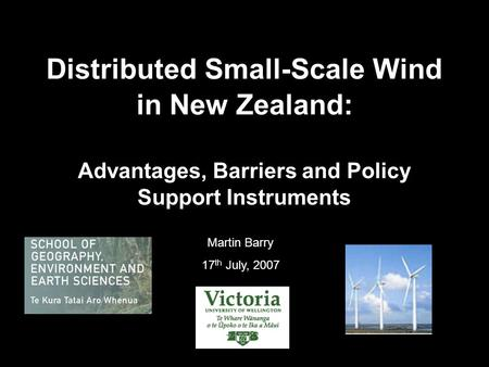 Distributed Small-Scale Wind in New Zealand: Advantages, Barriers and Policy Support Instruments Martin Barry 17 th July, 2007.