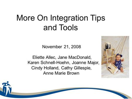 More On Integration Tips and Tools November 21, 2008 Eliette Allec, Jane MacDonald, Karen Schnell-Hoehn, Joanne Major, Cindy Holland, Cathy Gillespie,