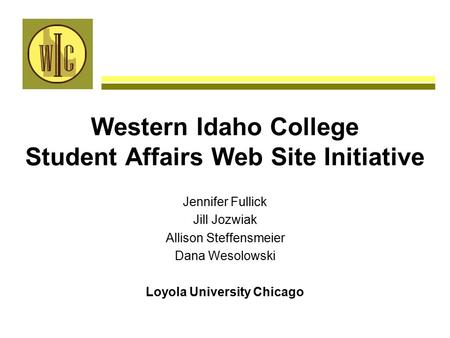 Western Idaho College Student Affairs Web Site Initiative Jennifer Fullick Jill Jozwiak Allison Steffensmeier Dana Wesolowski Loyola University Chicago.