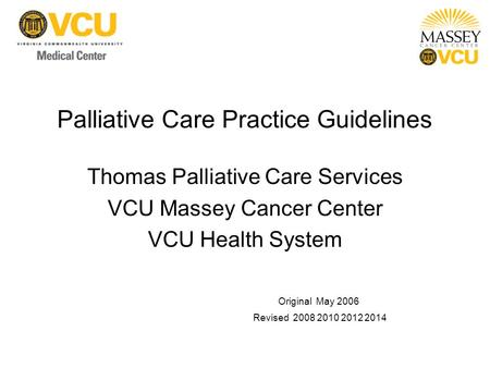 Palliative Care Practice Guidelines Thomas Palliative Care Services VCU Massey Cancer Center VCU Health System Original May 2006 Revised 2008 2010 2012.