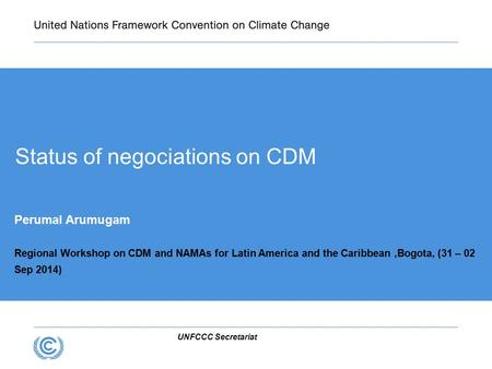 UNFCCC Secretariat Status of negociations on CDM Perumal Arumugam Regional Workshop on CDM and NAMAs for Latin America and the Caribbean,Bogota, (31 –