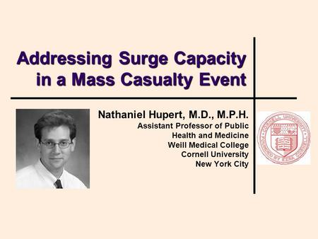 Addressing Surge Capacity in a Mass Casualty Event Nathaniel Hupert, M.D., M.P.H. Assistant Professor of Public Health and Medicine Weill Medical College.