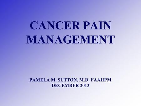 CANCER PAIN MANAGEMENT PAMELA M. SUTTON, M.D. FAAHPM DECEMBER 2013.