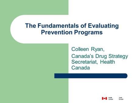 The Fundamentals of Evaluating Prevention Programs Colleen Ryan, Canada's Drug Strategy Secretariat, Health Canada.