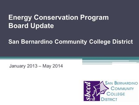 January 2013 – May 2014 Energy Conservation Program Board Update San Bernardino Community College District Insert Organization Logo Here.