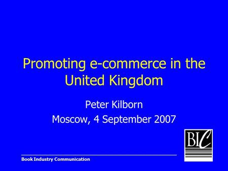 _______________________________________________________ Book Industry Communication Promoting e-commerce in the United Kingdom Peter Kilborn Moscow, 4.