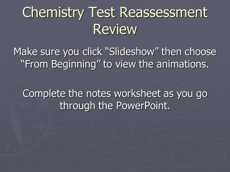 "Chemistry Test Reassessment Review Make sure you click ""Slideshow"" then choose ""From Beginning"" to view the animations. Complete the notes worksheet as."