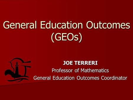 General Education Outcomes (GEOs) JOE TERRERI Professor of Mathematics General Education Outcomes Coordinator.