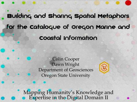 Mapping Humanity's Knowledge and Expertise in the Digital Domain II Colin Cooper Dawn Wright Department of Geosciences Oregon State University.