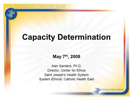Capacity Determination May 7 th, 2008 Alan Sanders, Ph.D. Director, Center for Ethics Saint Joseph's Health System System Ethicist, Catholic Health East.