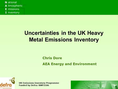 Chris Dore AEA Energy and Environment Uncertainties in the UK Heavy Metal Emissions Inventory UK Emissions Inventory Programme Funded by Defra: RMP2106.