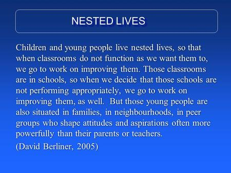 Children and young people live nested lives, so that when classrooms do not function as we want them to, we go to work on improving them. Those classrooms.