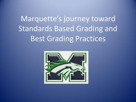 Marquette's journey toward Standards Based Grading and Best Grading Practices.
