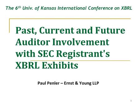 1 Past, Current and Future Auditor Involvement with SEC Registrant's XBRL Exhibits Paul Penler – Ernst & Young LLP The 6 th Univ. of Kansas International.