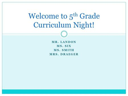 MR. LANDON MS. SIX MS. SMITH MRS. DRAEGER Welcome to 5 th Grade Curriculum Night!
