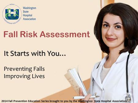 It Starts with You… Preventing Falls Improving Lives Fall Risk Assessment 2014 Fall Prevention Education Series brought to you by the Washington State.