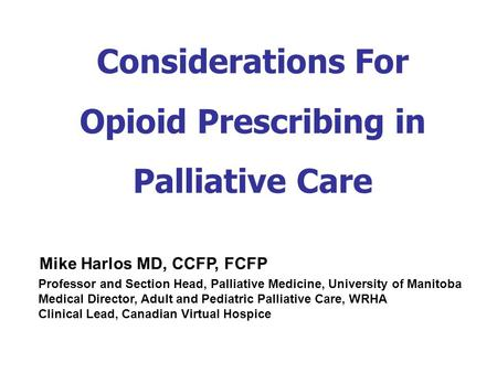 Considerations For Opioid Prescribing in Palliative Care Professor and Section Head, Palliative Medicine, University of Manitoba Medical Director, Adult.