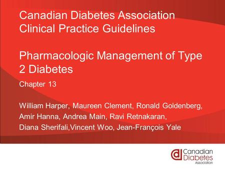 Canadian Diabetes Association Clinical Practice Guidelines Pharmacologic Management of Type 2 Diabetes Chapter 13 William Harper, Maureen Clement, Ronald.