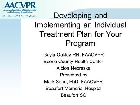 Developing and Implementing an Individual Treatment Plan for Your Program Gayla Oakley RN, FAACVPR Boone County Health Center Albion Nebraska Presented.