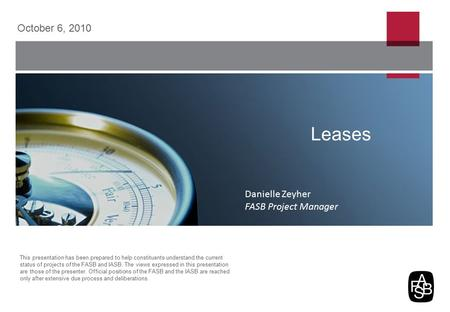 Leases October 6, 2010 This presentation has been prepared to help constituents understand the current status of projects of the FASB and IASB. The views.