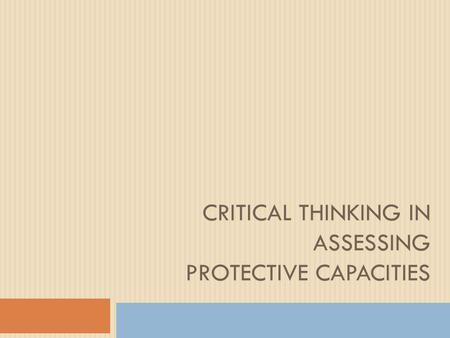 CRITICAL THINKING IN ASSESSING PROTECTIVE CAPACITIES.