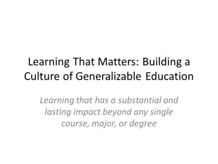 Learning That Matters: Building a Culture of Generalizable Education Learning that has a substantial and lasting impact beyond any single course, major,