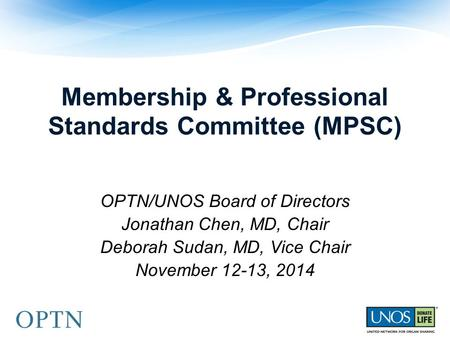 Membership & Professional Standards Committee (MPSC) OPTN/UNOS Board of Directors Jonathan Chen, MD, Chair Deborah Sudan, MD, Vice Chair November 12-13,