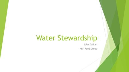 Water Stewardship John Durkan ABP Food Group. Water Stewardship  Context  ABP Food Group  Importance of water to ABP  Supply chain implications 