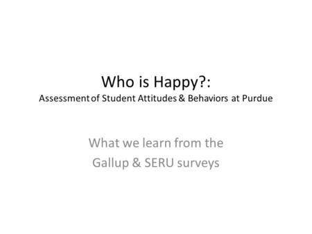Who is Happy?: Assessment of Student Attitudes & Behaviors at Purdue What we learn from the Gallup & SERU surveys.