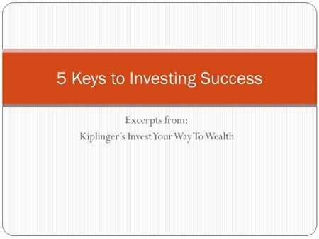 Excerpts from: Kiplinger's Invest Your Way To Wealth 5 Keys to Investing Success.