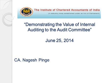 """Demonstrating the Value of Internal Auditing to the Audit Committee"" June 25, 2014 CA. Nagesh Pinge."